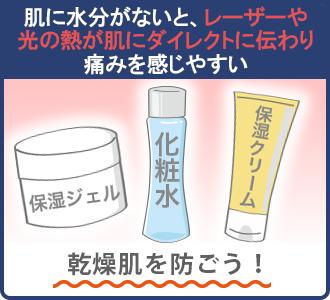 肌に水分がないと、レーザーや光の熱が肌にダイレクトに伝わり痛みを感じやすくなる。保湿ジェル・化粧水・保湿クリームを塗って乾燥肌を防いだ方が良い。